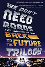 We Dont Need Roads : The Making of the Back to the Future Trilogy - Gaines, Caseen
