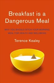 Breakfast is a Dangerous Meal: Why You Should Ditch Your Morning Meal For Health and Wellbeing - Kealey, Terence