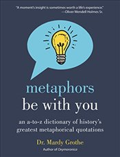 Metaphors Be With You : An A to Z Dictionary of Historys Greatest Metaphorical Quotations - Grothe, Mardy