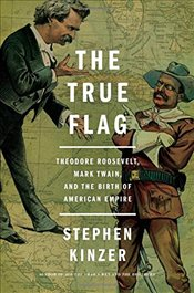 True Flag : Theodore Roosevelt, Mark Twain, and the Birth of American Empire - Kinzer, Stephen
