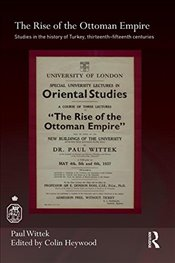 Rise of the Ottoman Empire : Studies on the History of Turkey 13th-15th Centuries - Wittek, Paul
