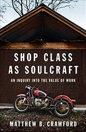 Shop Class as Soulcraft : An Inquiry into the Value of Work - Crawford, Matthew B.