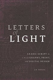 Letters of Light : Arabic Script in Calligraphy, Print, and Digital Design - Osborn, J. R.