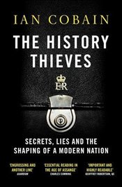 History Thieves : Secrets, Lies and the Shaping of a Modern Nation - Cobain, Ian