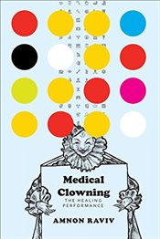 Medical Clowning : The Healing Performance   - Raviv, Amnon