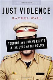 Just Violence : Torture and Human Rights in the Eyes of the Police - Wahl, Rachel