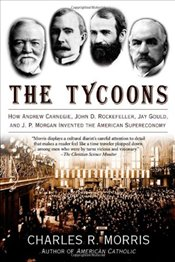 Tycoons : How Andrew Carnegie, John D. Rockefeller, Jay Gould, And J. P. Morgan Invented the America - Morris, Charles