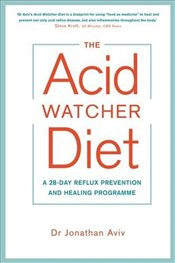 Acid Watcher Diet : A 28-Day Reflux Prevention and Healing Programme - Aviv, Jonathan