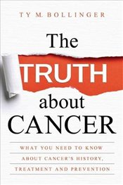 Truth about Cancer : What You Need to Know about Cancers History, Treatment and Prevention - Bollinger, Ty M.