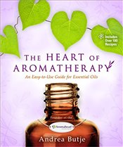 Heart of Aromatherapy : An Easy-to-Use Guide for Essential Oils - Butje, Andrea