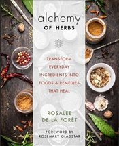 Alchemy of Herbs : Transform Everyday Ingredients into Foods & Remedies That Heal - de la Foret, Rosalee