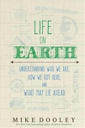 Life on Earth : Understanding Who We Are, How We Got Here and What May Lie Ahead - Dooley, Mike