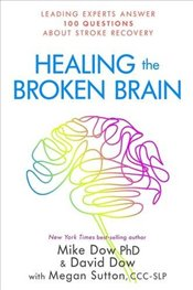 Healing the Broken Brain : Leading Experts Answer 100 Questions about Stroke Recovery - Dow, Mike