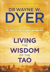 Living the Wisdom of the Tao : The Complete Tao Te Ching and Affirmations - Dyer, Wayne