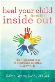Heal Your Child from the Inside Out : The 5-Element Way to Nurturing Healthy, Happy Kids - Green, Robin Ray