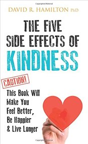 Five Side Effects of Kindness : This Book Will Make You Feel Better, Be Happier & Live Longer - Hamilton, David R.