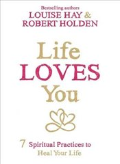 Life Loves You : 7 Spiritual Practices to Heal Your Life - Hay, Louise