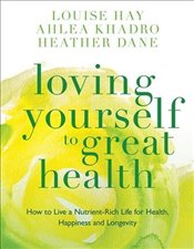 Loving Yourself to Great Health: How To Live A Nutrient-Rich Life For Health, Happiness And Longevit - Hay, Louise