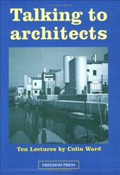 Talking to Architects: Ten Lectures by Colin Ward - Ward, Colin
