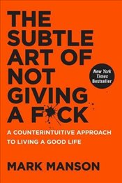 Subtle Art of Not Giving a F*ck : A Counterintuitive Approach to Living a Good Life - Manson, Mark