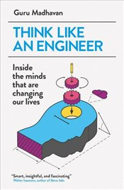 Think Like An Engineer : Inside the Minds that are Changing our Lives - Madhavan, Guru