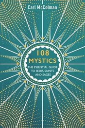 108 Mystics : The Essential Guide to Seers, Saints and Sages - McColman, Carl