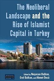 Neoliberal Landscape and the Rise of Islamist Capital in Turkey  - Balkan, Neşecan