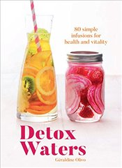 Detox Waters : 80 Simple Infusions for Health and Vitality - Olivo, Geraldine
