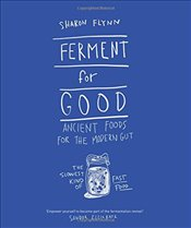 Ferment for Good : Ancient Food for the Modern Gut: Discover the Slowest Kind of Fast Food - Flynn, Sharon