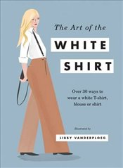 Art of the White Shirt : Over 50 Ways to Wear a White T-Shirt, Blouse or Shirt -