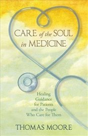Care of the Soul in Medicine : Healing Guidance for Patients and the People Who Care for Them - Moore, Thomas