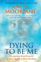 Dying To Be Me : My Journey from Cancer, to Near Death, to True Healing - Moorjani, Anita