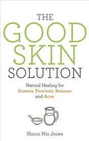 Good Skin Solution : Natural Healing for Eczema, Psoriasis, Rosacea and Acne - Jones, Shann Nix