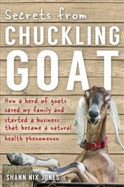 Secrets from Chuckling Goat: How A Herd Of Goats Saved My Family And Started A Business That Became  - Jones, Shann Nix