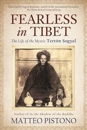Fearless in Tibet : The Life Of The Mystic Terton Sogyal - Pistono, Matteo