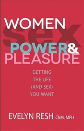 Women, Sex, Power and Pleasure : Getting the Life (and Sex) You Want - Resh, Evelyn