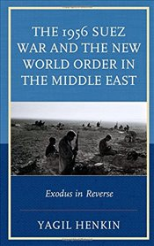 1956 Suez War and the New World Order in the Middle East : Exodus in Reverse - Henkin, Yagil