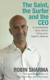 Saint, the Surfer and the CEO : A Remarkable Story about Living Your Hearts Desires - Sharma, Robin