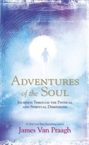 Adventures of the Soul : Journeys Through The Physical And Spiritual Dimensions - Praagh, James Van
