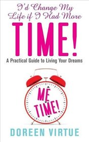 Id Change My Life If I Had More Time : A Practical Guide to Living Your Dreams - Virtue, Doreen