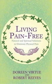 Living Pain-Free : Natural and Spiritual Solutions to Eliminate Physical Pain - Reeves, Robert