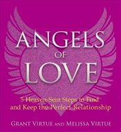 Angels of Love : 5 Heaven-Sent Steps to Find and Keep the Perfect Relationship - Virtue, Grant