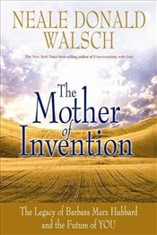 Mother of Invention : The Legacy of Barbara Marx Hubbard and the Future of YOU - Walsch, Neale Donald