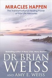 Miracles Happen : The Transformational Healing Power of Past Life Memories - Weiss, Brian L.