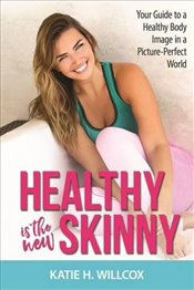 Healthy Is the New Skinny : Your Guide to a Healthy Body Image in a Picture-Perfect World - Willcox, Katie H.