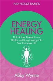 Energy Healing: Unlock Your Potential As A Healer And Bring Healing Into Your Everyday Life (Hay Hou - Wynne, Abby