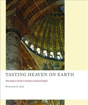 Tasting Heaven on Earth : Worship in Sixth-Century Constantinople (The Church at  Worship) - Ray, Walter D.