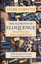 Elements of Eloquence : How to Turn the Perfect English Phrase - Forsyth, Mark