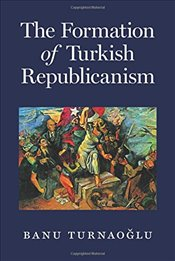 Formation of Turkish Republicanism - Turnaoglu, Banu
