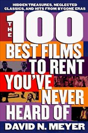 100 BEST FILMS TO RENT YOUVE NEVER HEARD OF - MEYER, DAVID N.